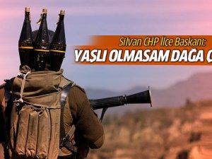 Silvan CHP İlçe Başkanı Manaz: Yaşlı olmasam dağa çıkardım