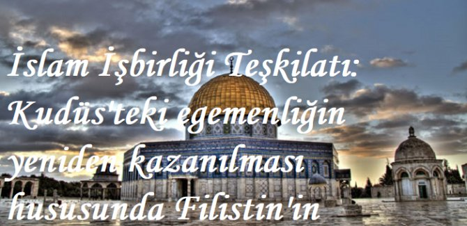 İslam İşbirliği Teşkilatı: Kudüs'teki egemenliğin yeniden kazanılması hususunda Filistin'in destekçisiyiz