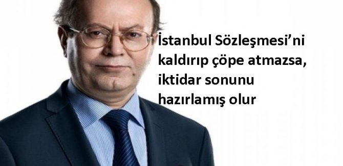 İstanbul Sözleşmesi'ni kaldırıp çöpe atmazsa, iktidar sonunu hazırlamış olur