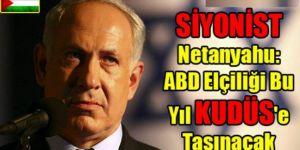 Netanyahu: ABD Elçiliği Bu Yıl KUDÜS'e Taşınacak